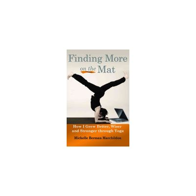 Finding More on the Mat: How I Grew Better, Wiser and Stronger Through Yoga by Michelle Berman Marchildon